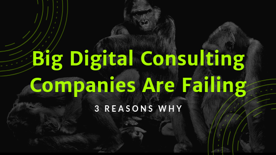 3 Reasons Why Big Digital Consulting Companies Are Failing